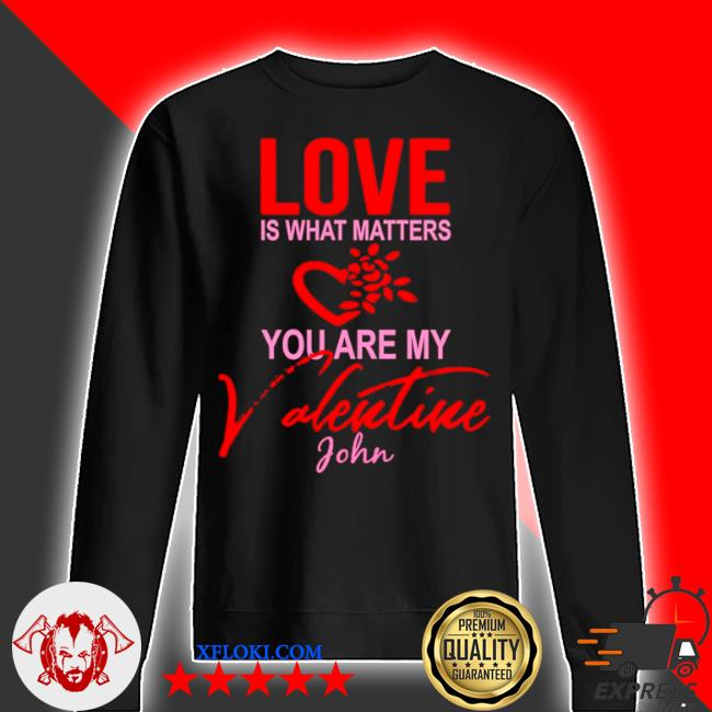 Love is what matters you are my valentine john s sweater