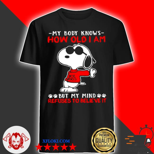 My body knows how old I am but my mind refuses to believe it Snoopy shirt