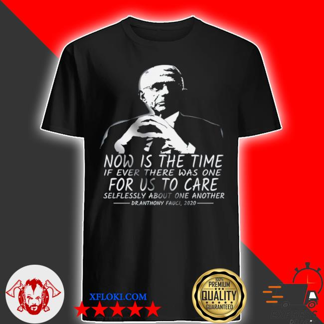Now is the time if ever there was one for us to care shirt