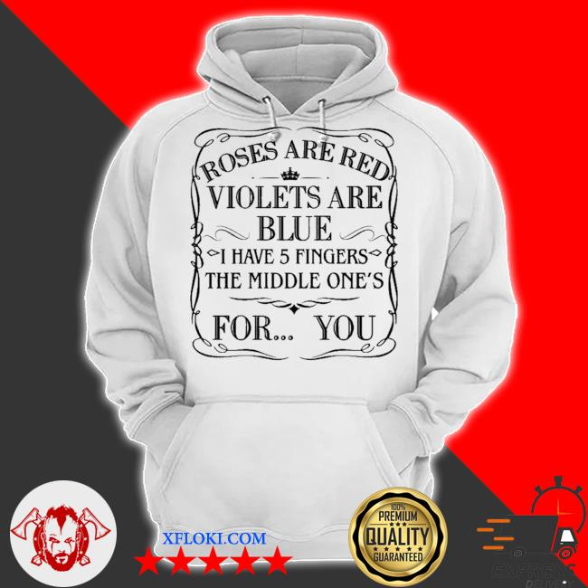 Roses are red violets are blue I have 5 fingers the middle ones for you s hoodie