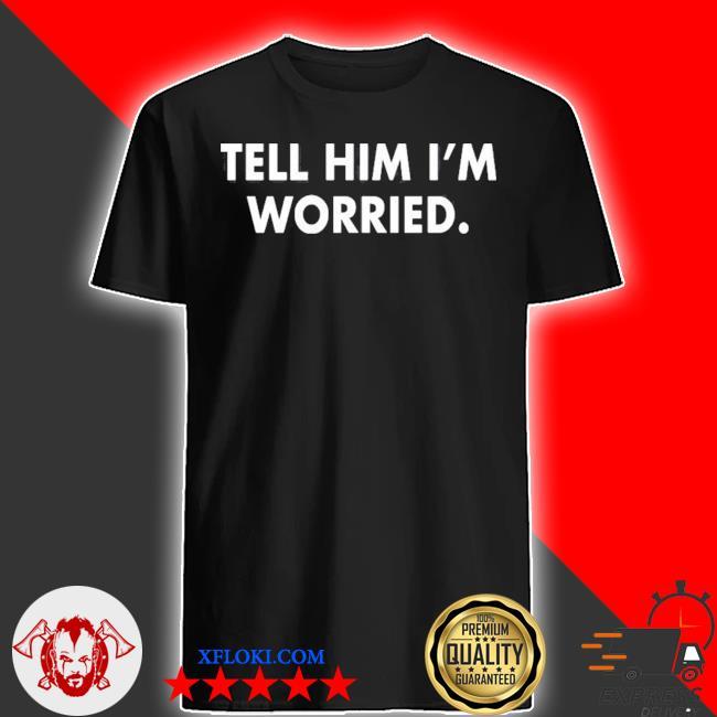 Tell him I am worried shirt