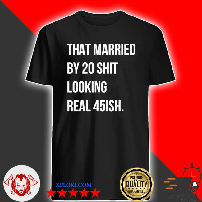 That married by 30 shit looking real 45ish shirt