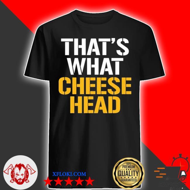 That's what cheese head shirt