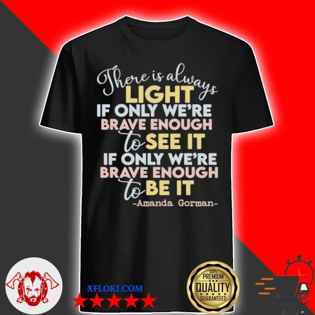 There is always light if only we're brave enough to see it if only we're brave enough to be it shirt