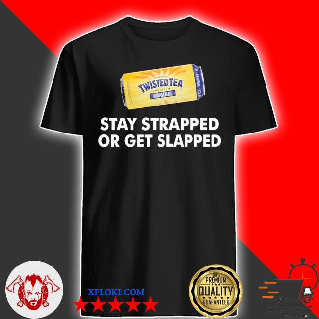 Twisted tea stay strapped or get slapped shirt