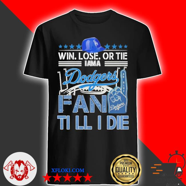 Win Lose or tie I am a Dodgers fan till I die shirt