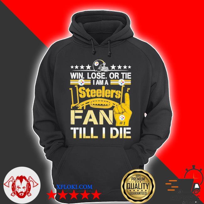 Win. lose. or tie I'm a Steelers fan till I die s hoodie