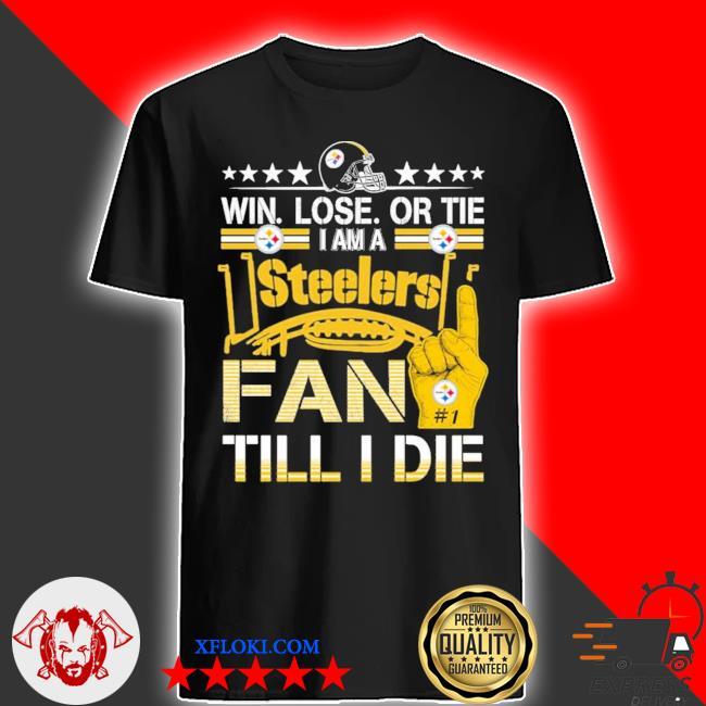 Win. lose. or tie I'm a Steelers fan till I die shirt