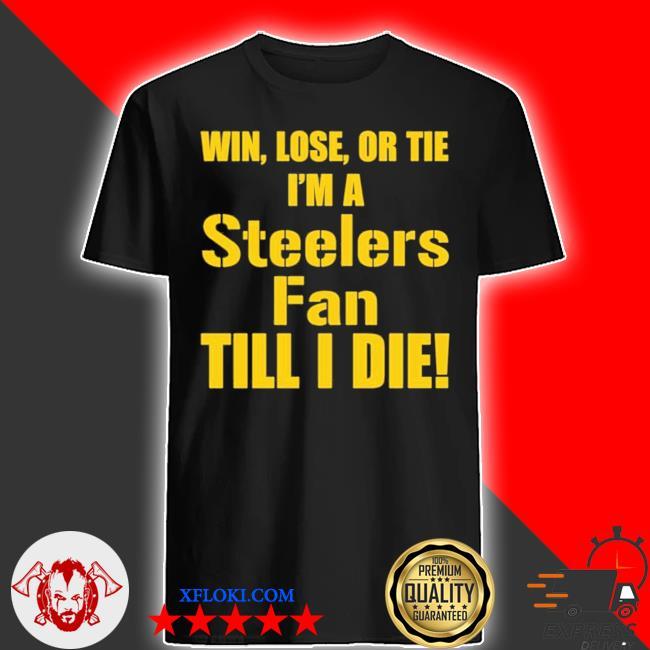 Win lose or tie I'm a Steelers fan till I die shirt