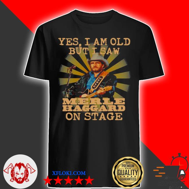 Yes I am old but I saw merle haggard on stage shirt