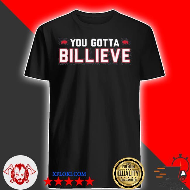 You gotta billieve buffalo bills shirt